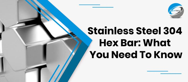 Stainless Steel 304 Hex Bar: What You Need To Know