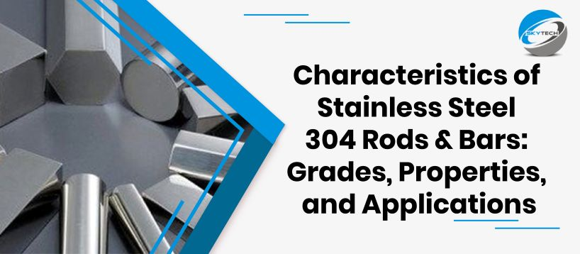 Characteristics of Stainless Steel 304 Rods & Bars: Grades, Properties, and Applications